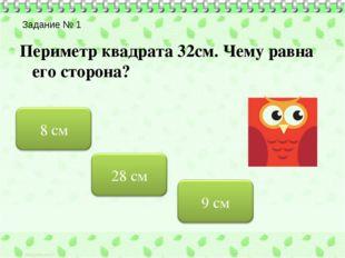 Задание № 1 Периметр квадрата 32см. Чему равна его сторона?