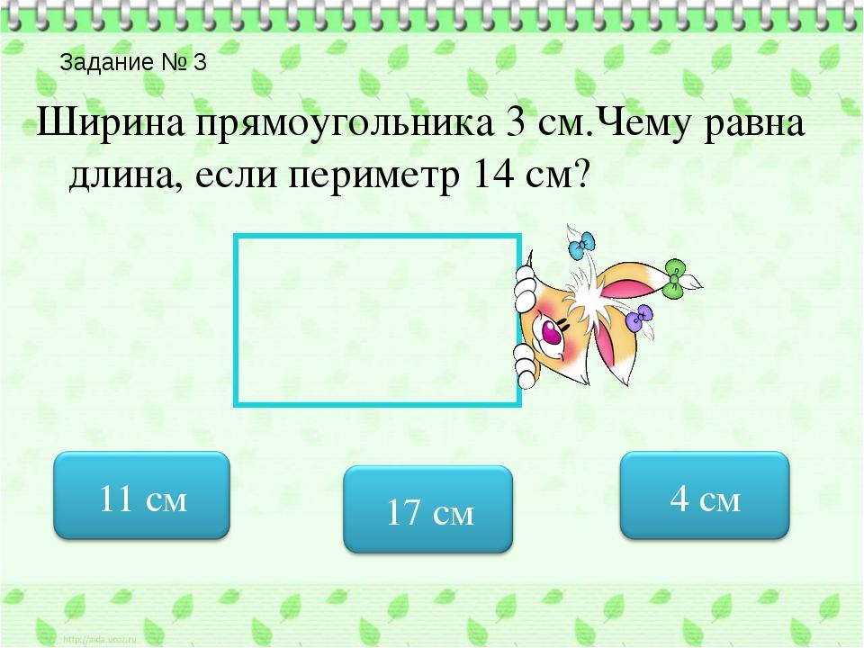 Задание № 3 Ширина прямоугольника 3 см.Чему равна длина, если периметр 14 см?