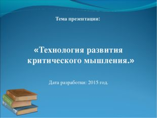 Тема презентации: «Технология развития критического мышления.» Дата разработк