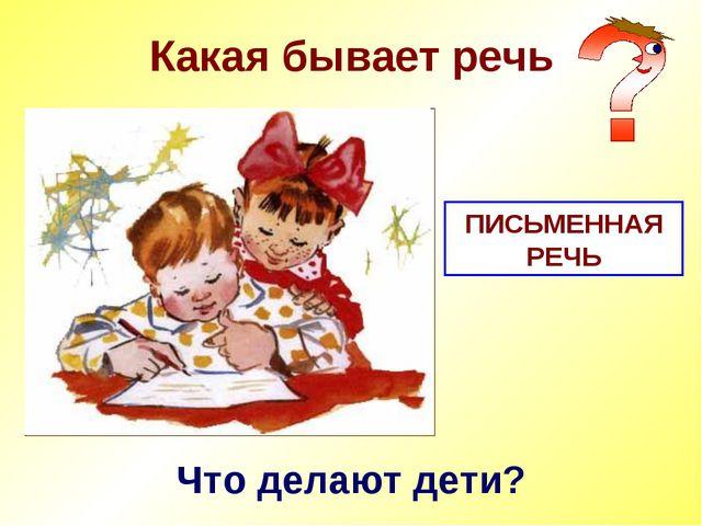 Какая бывает речь Что делают дети? ПИСЬМЕННАЯ РЕЧЬ