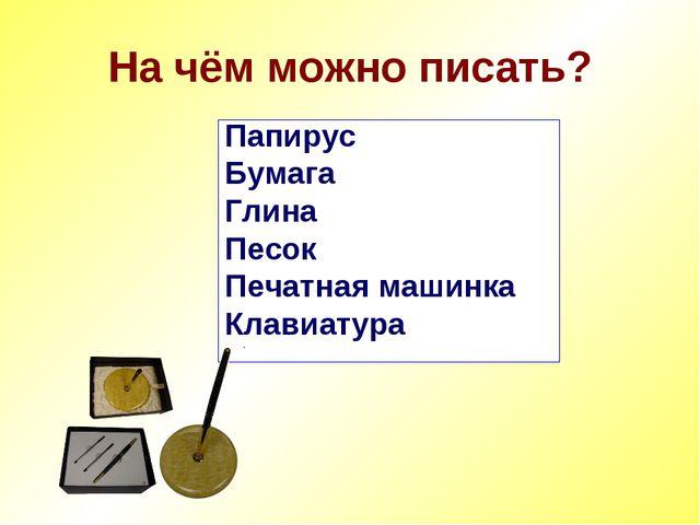 На чём можно писать? Папирус Бумага Глина Песок Печатная машинка Клавиатура