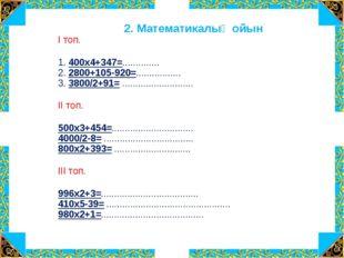 2. Математикалық ойын І топ. 1. 400х4+347=.............. 2. 2800+105-920=....