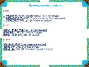 Математикалық ойын  І топ. 1. 400х4+347=1947 (карточкалық жүй жойылды) 2. 2