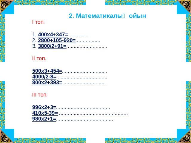 2. Математикалық ойын І топ. 1. 400х4+347=.............. 2. 2800+105-920=.......