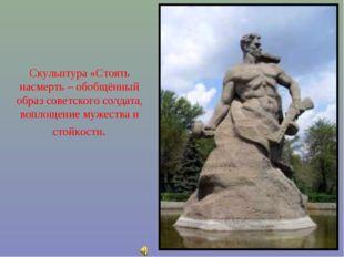 Скульптура «Стоять насмерть – обобщённый образ советского солдата, воплощение