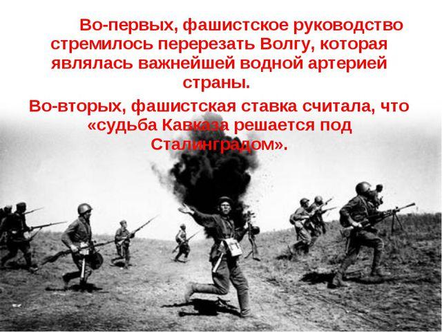 Во-первых, фашистское руководство стремилось перерезать Волгу, которая являл...