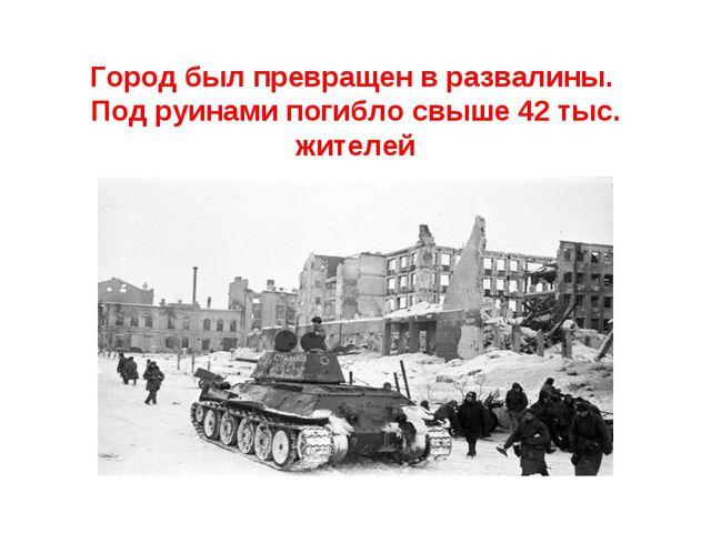 Город был превращен в развалины. Под руинами погибло свыше 42 тыс. жителей