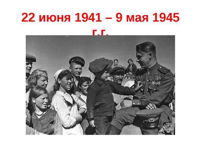22 июня 1941 – 9 мая 1945 г.г.