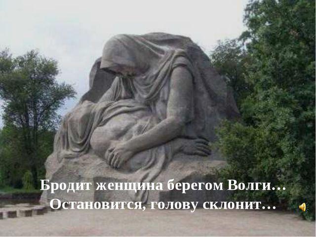 Бродит женщина берегом Волги… Остановится, голову склонит…
