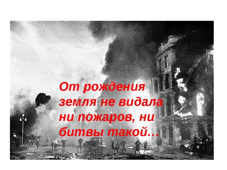 От рождения земля не видала ни пожаров, ни битвы такой…