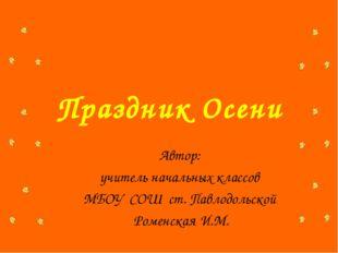 Праздник Осени Автор: учитель начальных классов МБОУ СОШ ст. Павлодольской Ро