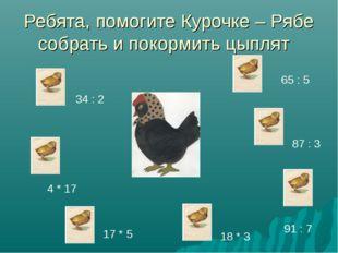 Ребята, помогите Курочке – Рябе собрать и покормить цыплят 34 : 2 4 * 17 17 *