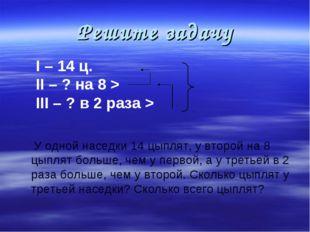 Решите задачу I – 14 ц. II – ? на 8 > III – ? в 2 раза > У одной наседки 14 ц