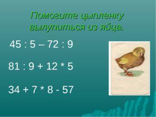 Помогите цыпленку вылупиться из яйца. 34 + 7 * 8 - 57 81 : 9 + 12 * 5 45 : 5