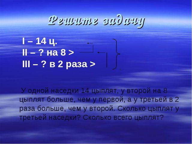 Решите задачу I – 14 ц. II – ? на 8 > III – ? в 2 раза > У одной наседки 14 ц...