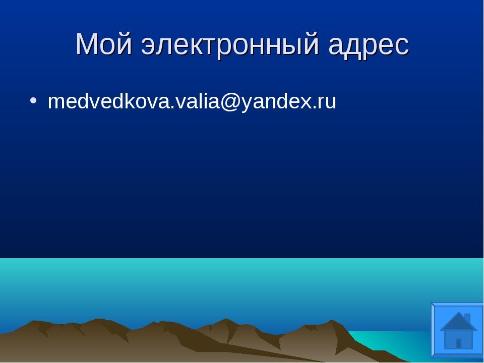 Мой электронный адрес medvedkova.valia@yandex.ru