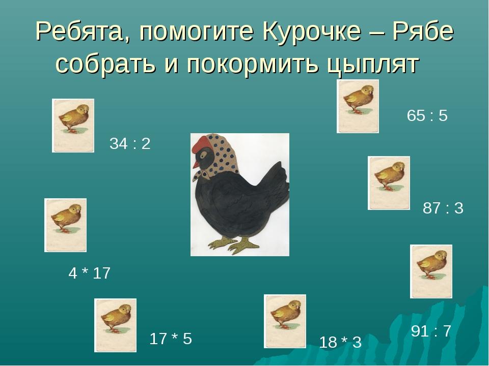 Ребята, помогите Курочке – Рябе собрать и покормить цыплят 34 : 2 4 * 17 17 *...
