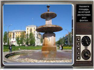 Назовите площадь, на которой расположен этот фонтан.