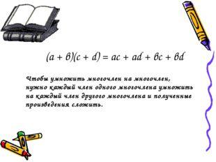 (а + в)(с + d) = ас + аd + вс + вd Чтобы умножить многочлен на многочлен, нуж