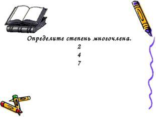 Определите степень многочлена. 2 4 7