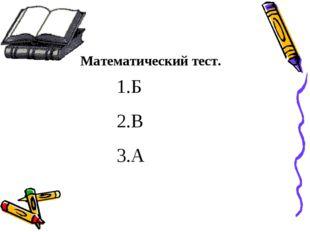 Математический тест. 1.Б 2.В 3.А