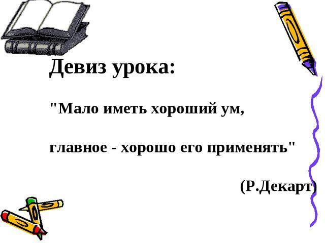 """Девиз урока: """"Мало иметь хороший ум, главное - хорошо его применять"""" (Р.Декарт)"""