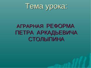 Тема урока: АГРАРНАЯ РЕФОРМА ПЕТРА АРКАДЬЕВИЧА СТОЛЫПИНА