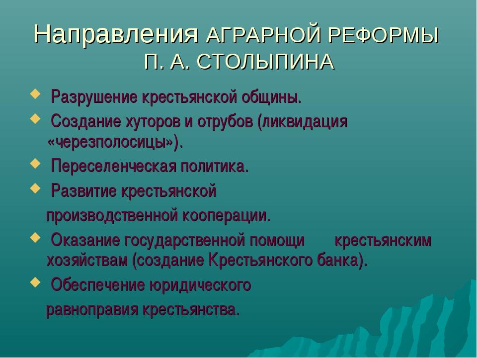 Направления АГРАРНОЙ РЕФОРМЫ П. А. СТОЛЫПИНА Разрушение крестьянской общины....
