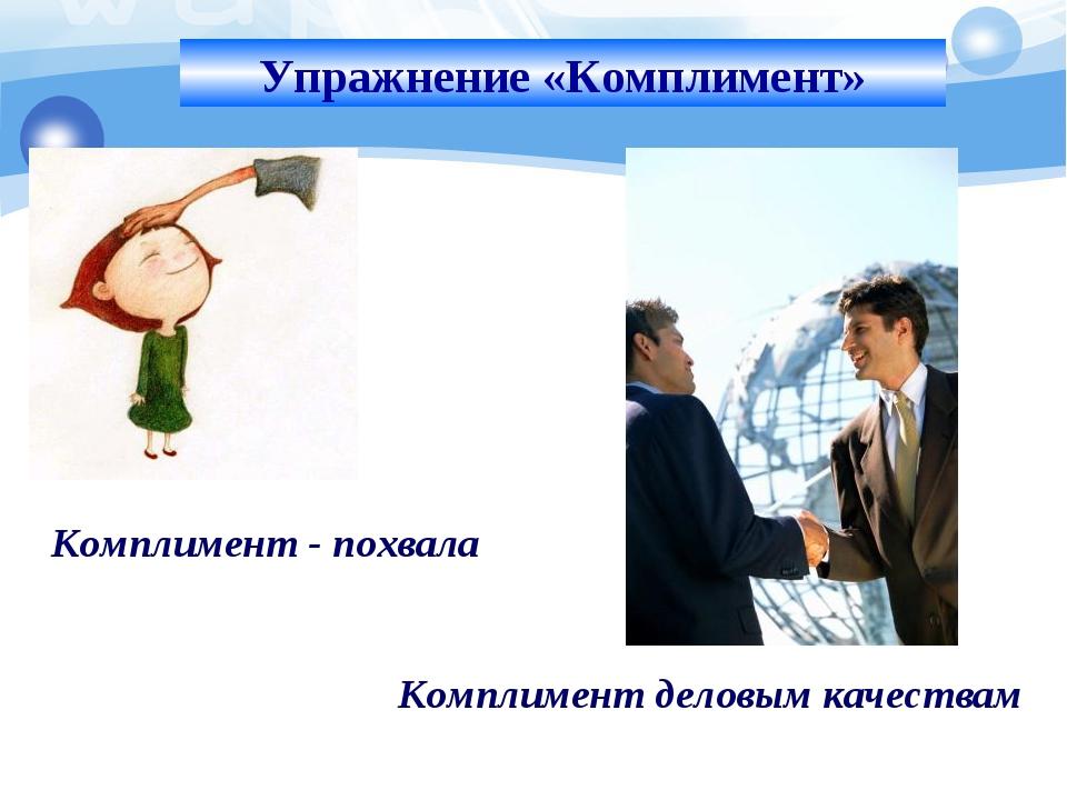 Упражнение «Комплимент» Комплимент - похвала Комплимент деловым качествам