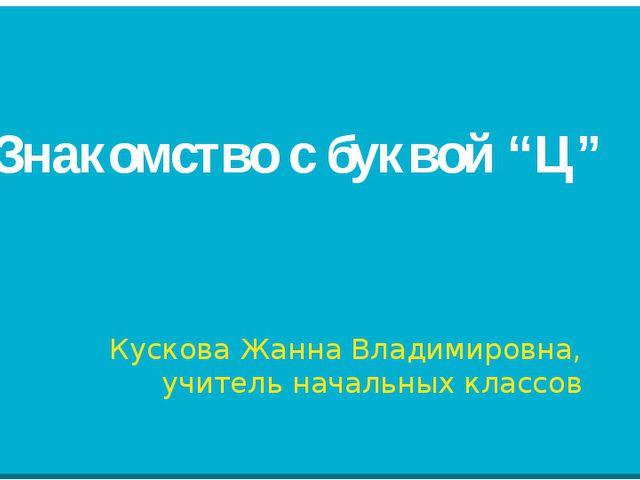 """Знакомство с буквой """"Ц"""" Кускова Жанна Владимировна, учитель начальных классов"""
