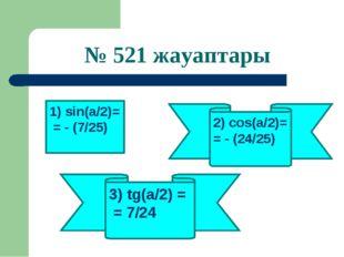№ 521 жауаптары 1) sin(a/2)= = - (7/25) 3) tg(a/2) = = 7/24 2) cos(a/2)= = -