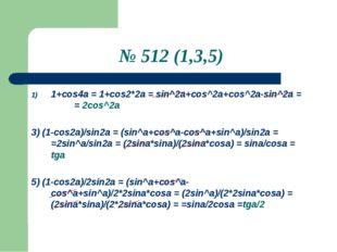 № 512 (1,3,5) 1+сos4a = 1+cos2*2a = sin^2a+cos^2a+cos^2a-sin^2a = = 2cos^2a 3