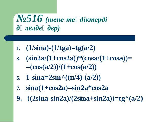 №516 (тепе-теңдіктерді дәлелдеңдер) (1/sina)-(1/tga)=tg(a/2) (sin2a/(1+cos2a)...