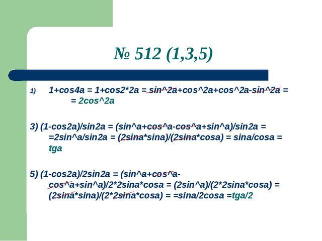 № 512 (1,3,5) 1+сos4a = 1+cos2*2a = sin^2a+cos^2a+cos^2a-sin^2a = = 2cos^2a 3...