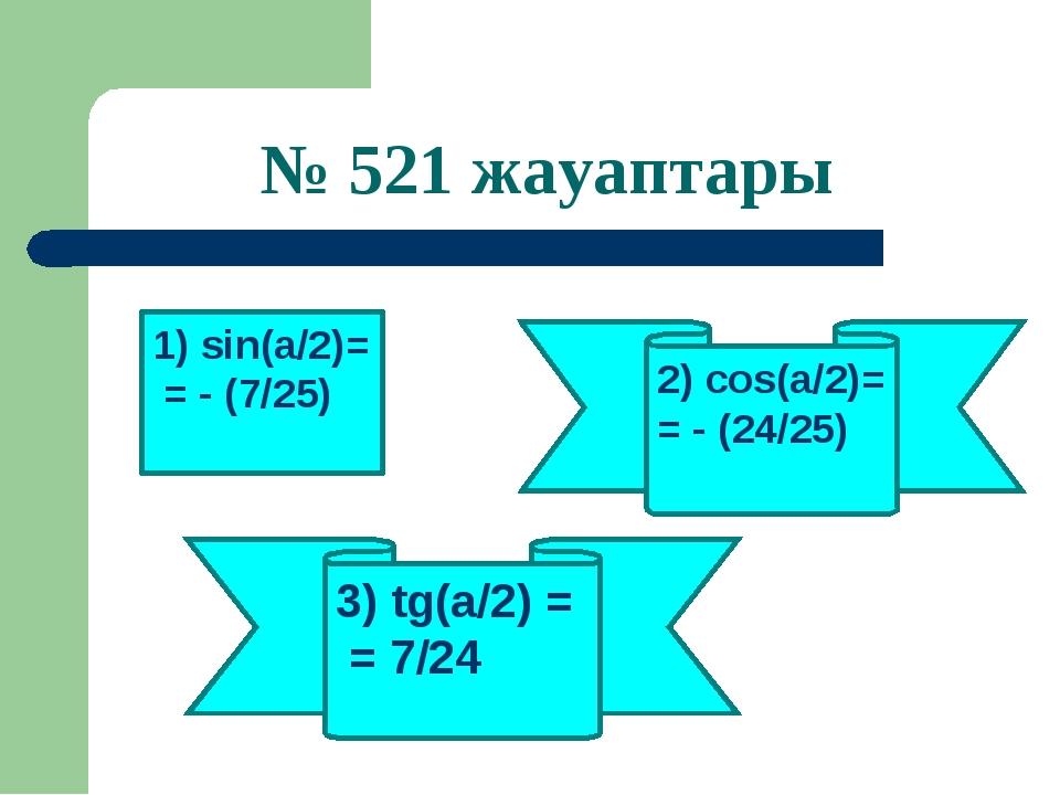 № 521 жауаптары 1) sin(a/2)= = - (7/25) 3) tg(a/2) = = 7/24 2) cos(a/2)= = -...