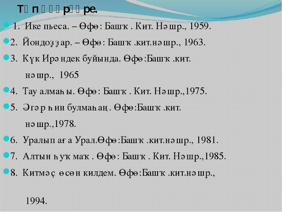 Төп әҫәрҙәре. 1. Ике пьеса. – Өфө: Башҡ. Кит. Нәшр., 1959. 2. Йондоҙҙар. –...