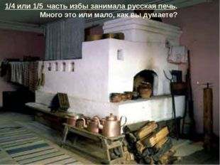 1/4 или 1/5 часть избы занимала русская печь. Много это или мало, как вы дума