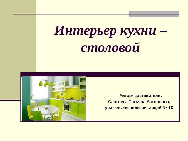 Интерьер кухни – столовой Автор- составитель: Сантьева Татьяна Антоновна, учи...