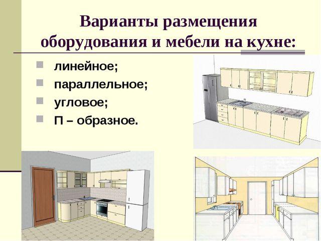 Варианты размещения оборудования и мебели на кухне: линейное; параллельное; у...