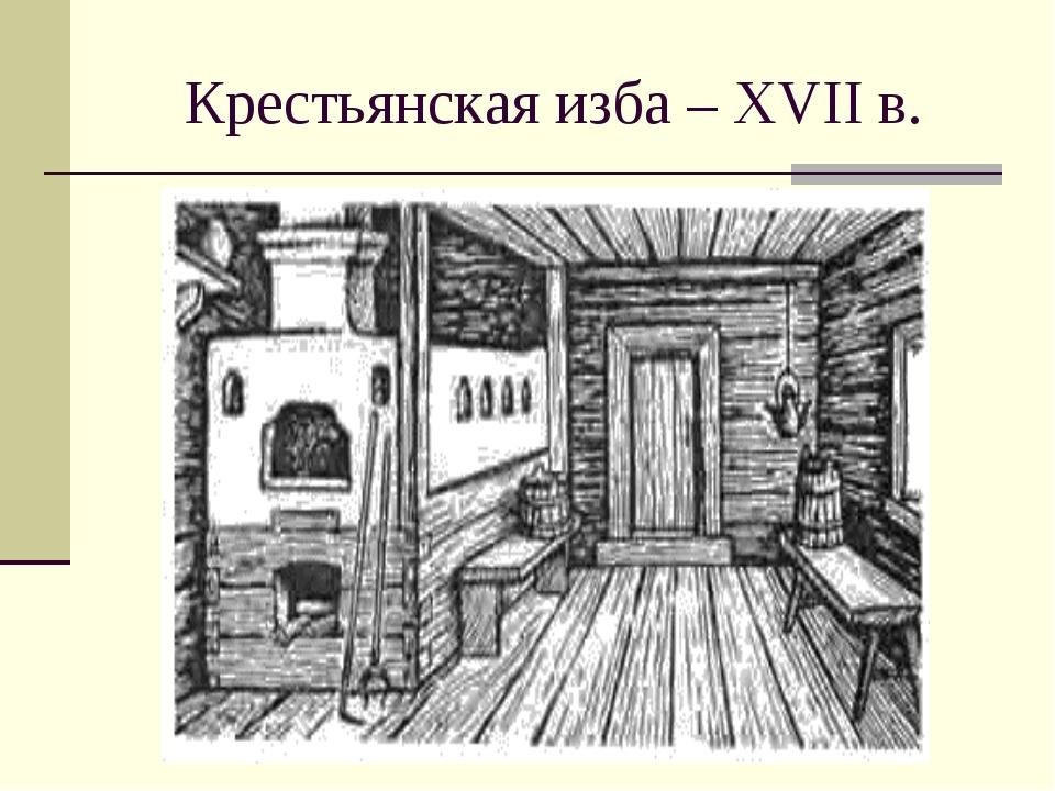 Крестьянская изба – XVII в.