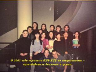 В 2002 году окончила БГФ ЯГУ по специльности – преподаватель биологии и химии.