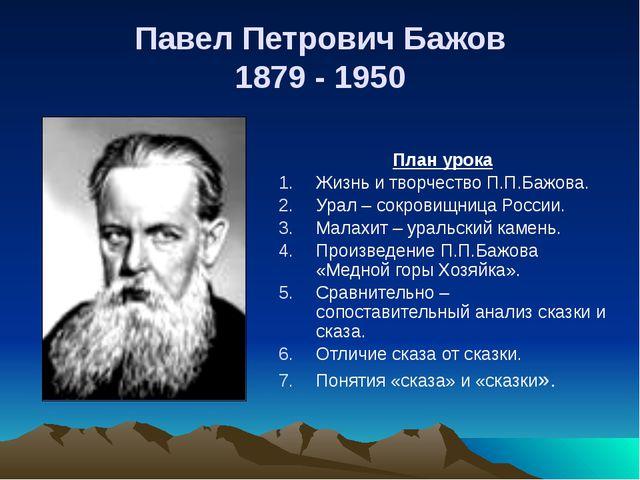 Павел Петрович Бажов 1879 - 1950 План урока Жизнь и творчество П.П.Бажова. Ур...