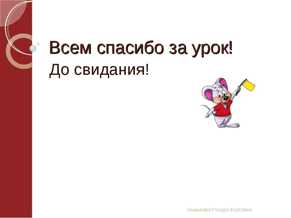 Имамиева Резеда Фоатовна Всем спасибо за урок! До свидания!