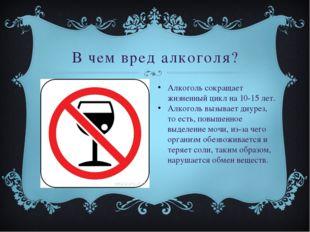 В чем вред алкоголя? Алкоголь сокращает жизненный цикл на 10-15 лет. Алкоголь