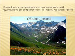 В горной местности Краснодарского края насчитывается 64 ледника. Почти все о