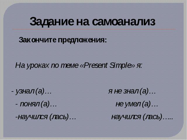 Задание на самоанализ Закончите предложения: На уроках по теме «Present Simpl...