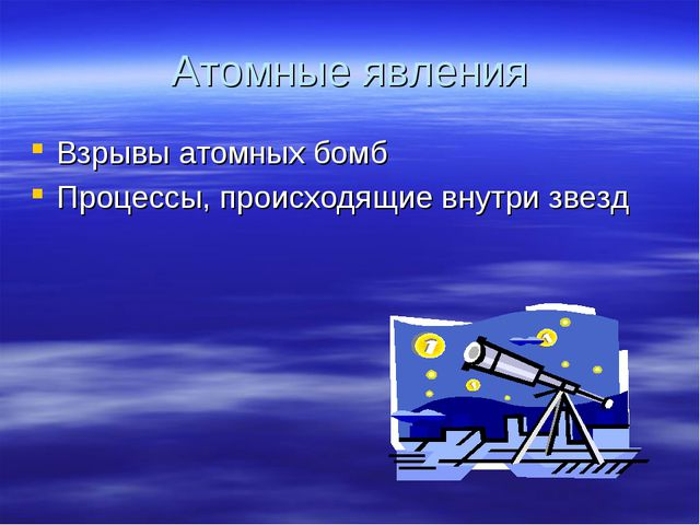 Атомные явления Взрывы атомных бомб Процессы, происходящие внутри звезд