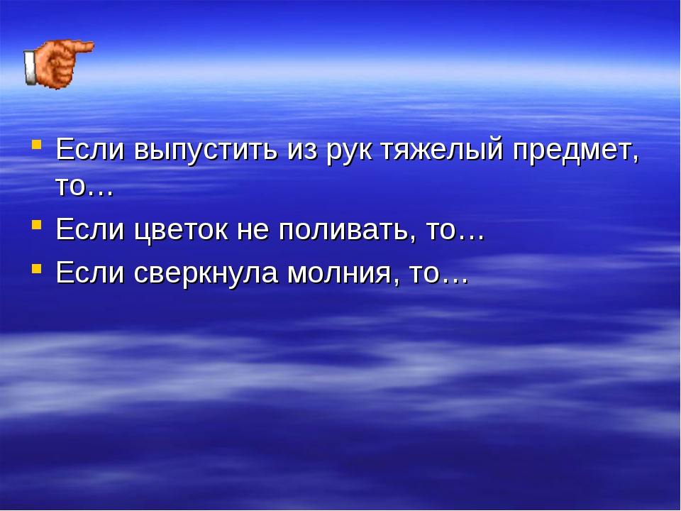 Если выпустить из рук тяжелый предмет, то… Если цветок не поливать, то… Если...