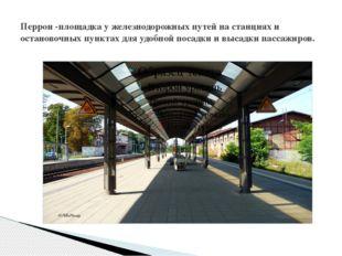 Перрон -площадка у железнодорожных путей на станциях и остановочных пунктах д
