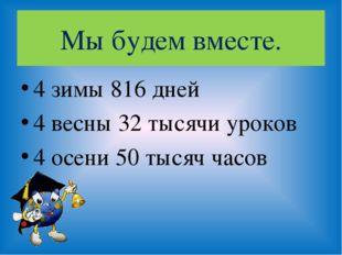 Мы будем вместе. 4 зимы 816 дней 4 весны 32 тысячи уроков 4 осени 50 тысяч ча